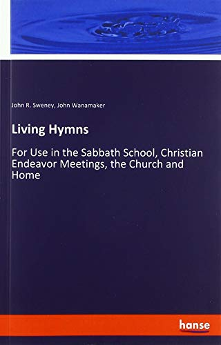 Living Hymns: For Use in the Sabbath School, Christian Endeavor Meetings, the Church and Home