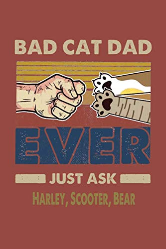 Bad Dad Cat Ever Just Ask Harley, Scooter, Bear: Funny Notebook & Journal Gift For A Great And Awesome Dad, Gag Gift For Men, Dad. Perfect For ... Cat's Name Journal, Gifts for Cat Lovers