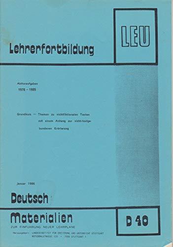 Lehrerfortbildung (LEU): Abituraufgaben 1978-1985. Grundkurs zu nichtfiktionalern Texten, mit einem Anhang zur nicht-textgebundenen Erörterung. Ausgabe Januar 1986 (Deutsch – Materialien zur Einführung neuer Lehrpläne Bd. D 40)