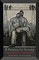 A Passion for Society: How We Think About Human Suffering (California Series in Public Anthropology)