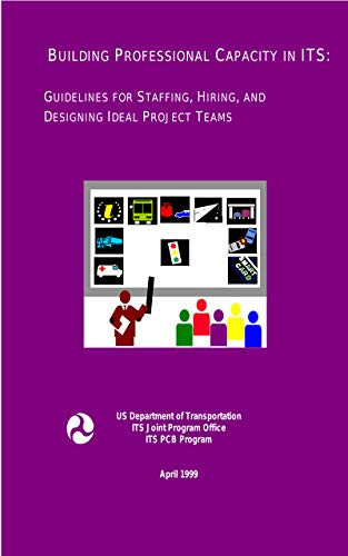 Building Professional Capacity in ITS: Guidelines for Staffing, Hiring, and Designing Ideal Project