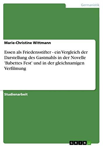 Essen als Friedensstifter - ein Vergleich der Darstellung des Gastmahls in der Novelle 'Babettes Fest' und in der gleichnamigen Verfilmung (German Edition)