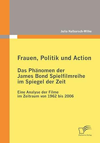 Frauen, Politik und Action - Das Phänomen der James Bond Spielfilmreihe im Spiegel der Zeit: Eine Analyse der Filme im Zeitraum von 1962 bis 2006