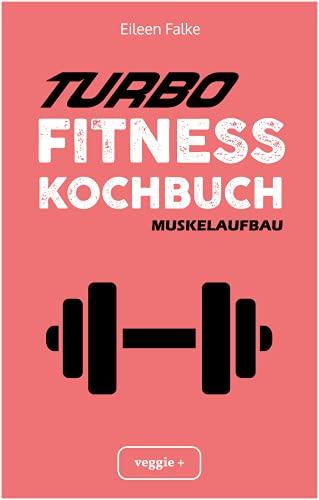 Turbo-Fitness-Kochbuch – Muskelaufbau 100 schnelle Fitness-Rezepte für eine gesunde Ernährung und einen nachhaltigen Muskelaufbau (inkl. Nährwertangaben, Ernährungsplan und Bonusrezepte)