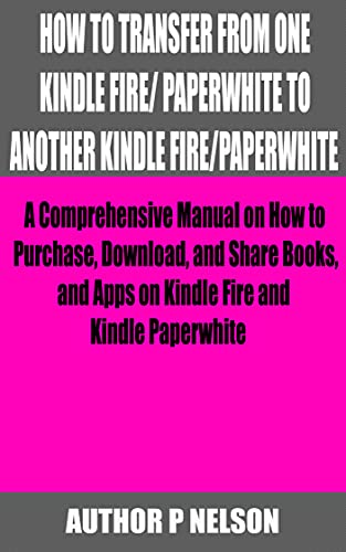 HOW TO TRANSFER FROM ONE KINDLE FIRE/ PAPERWHITE TO ANOTHER KINDLE FIRE/PAPERWHITE: A Comprehensive Manual on How to Purchase, Download, and Share Books, and Apps on Kindle Fire and Kindle Paperwhite
