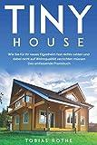 Tiny House: Wie Sie für Ihr neues Eigenheim fast nichts zahlen und dabei nicht auf Wohnqualität verzichten müssen. Das umfassende Praxisbuch