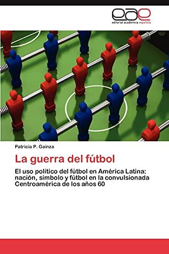 La guerra del fútbol: El uso político del fútbol en América Latina: nación, símbolo y fútbol en la...