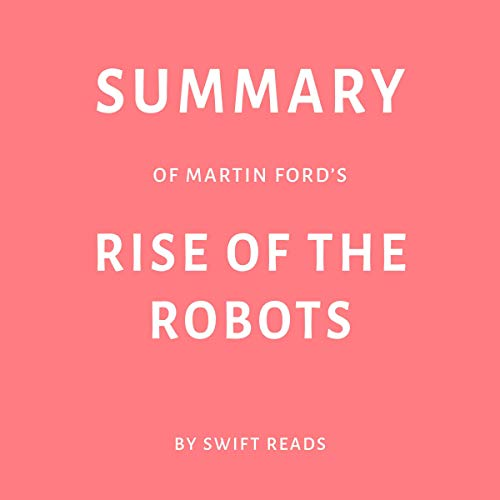 Summary of Martin Ford's Rise of the Robots by Swift Reads                   By:                                                                                                                                 Swift Reads                               Narrated by:                                                                                                                                 George Drake Jr.                      Length: 30 mins     Not rated yet     Overall 0.0