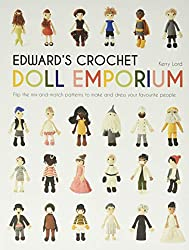 Edward\'s Crochet Doll Emporium: Flip the Mix-and-Match Patterns to Make and Dress Your Favourite People (Edward\'s Menagerie)