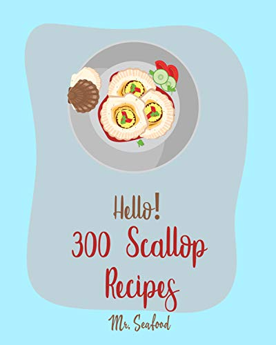 Hello! 300 Scallop Recipes: Best Scallop Cookbook Ever For Beginners [Grilling Seafood Cookbook, Thai Seafood Cookbook, Asian Salads Cookbook, White Rice ... Salad Recipe] [Book 1] (English Edition)