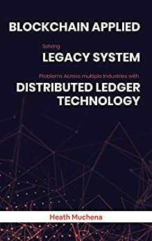 Blockchain Applied: Solving legacy system problems across multiple industries with distributed ledger technology: Solutions for Healthcare, Supply Chain, Insurance, Banking, Real Estate, Media & more by [Heath Muchena]