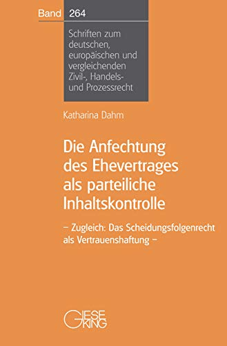 Die Anfechtung des Ehevertrages als parteiliche Inhaltskontrolle: Zugleich: Das Scheidungsfolgenrecht als Vertrauenshaftung (Schriften zum deutschen, ... Zivil-, Handels- und Prozessrecht)