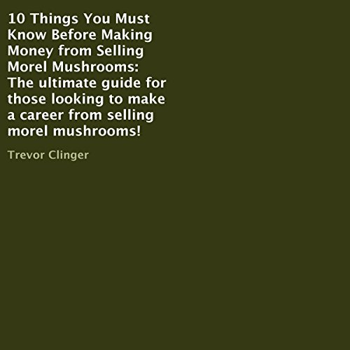 10 Things You Must Know Before Making Money from Selling Morel Mushrooms audiobook cover art