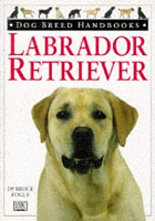 Labrador Retriever: Written by Bruce Fogle, 1996 Edition, (First American Edition) Publisher: DK Publishing [Hardcover]