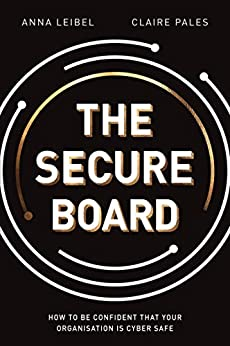 The Secure Board: How To Be Confident That Your Organisation Is Cyber Safe by [Anna Leibel, Claire Pales]