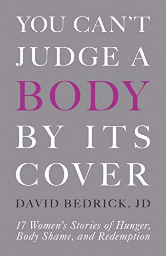 You Can't Judge a Body by Its Cover: 17 Women's Stories of Hunger, Body Shame, and Redemption (English Edition)