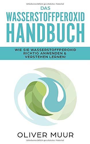 Das Wasserstoffperoxid Handbuch: Die Wahrheit über das Heilmittel Wasserstoffperoxid: Wie Sie Wasserstoffperoxid richtig nutzen & verstehen lernen (H2O2, vergessenes Heilmittel, Krankheiten heilen)