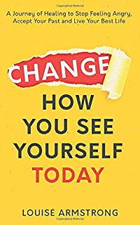 Change How You See Yourself Today: A Journey of Healing to Stop Feeling Angry, Accept Your Past and Live Your Best Life (E...
