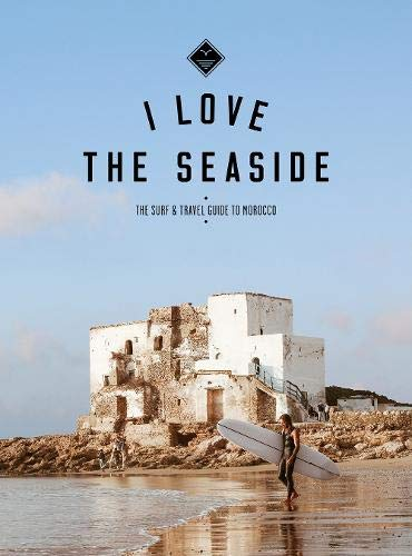 I Love the Seaside The surf & travel guide to Morocco: the Surf and Travel Guide to Morocco