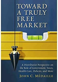By John C. Medaille Toward a Truly Free Market: A Distributist Perspective on the Role of Government, Taxes, Health Care (1st Edition)