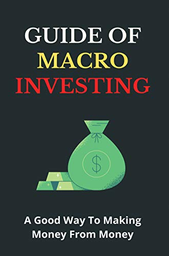 Guide Of Macro Investing A Good Way To Making Money From Money: Macro Trading...