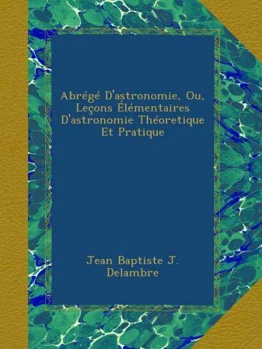 Abrégé D'astronomie, Ou, Leçons Élémentaires D'astronomie Théoretique Et Pratique