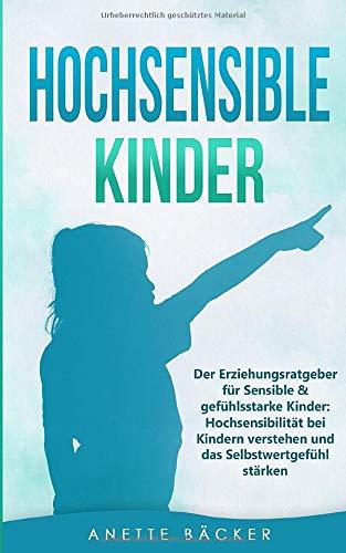 Hochsensible Kinder: Der Erziehungsratgeber für Sensible & gefühlsstarke Kinder: Hochsensibilität bei Kindern verstehen und das Selbstwertgefühl stärken.
