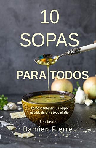 10 Sopas Para Todos: Cómo mantener su cuerpo nutrido durante todo el año (Spanish Edition)