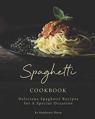 Spaghetti Cookbook: Delicious Spaghetti Recipes for A Special Occasion