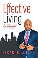 Effective Living: Your Guide to Creating a Life You Don't Need to Take a Vacation from