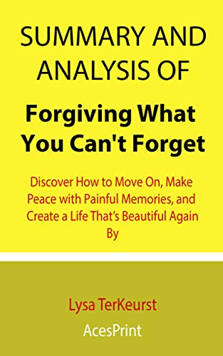 Summary and Analysis of Forgiving What You Can't Forget: Discover How to Move On, Make Peace with Painful Memories, and Create a Life That's Beautiful Again By Lysa TerKeurst