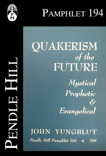 Quakerism of the Future: Mystical, Prophetic & Evangelical (Pendle Hill Pamphlets Book 194)