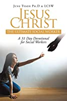 Jesus Christ: The Ultimate Social Worker: A 31 Day Devotional for Social Workers