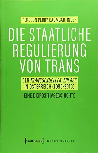 Die staatliche Regulierung von Trans: Der Transsexuellen-Erlass in Österreich (1980-2010). Eine Dispositivgeschichte (Gender Studies)