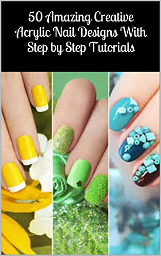 50 Amazing Creative Acrylic Nail Designs With Step by Step Tutorials (English Edition)