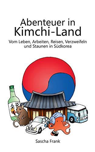 Abenteuer in Kimchi-Land: Vom Leben, Arbeiten, Reisen, Verzweifeln und Staunen in Südkorea