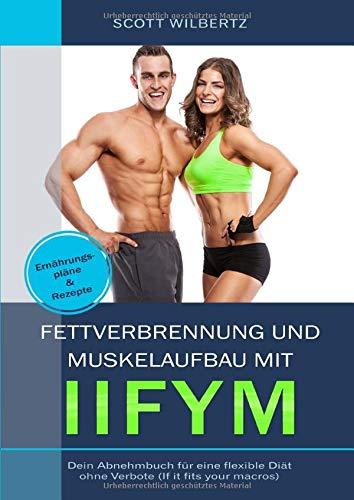 Fettverbrennung und Muskelaufbau mit IIFYM: Dein Abnehmbuch für eine flexible Diät ohne Verbote (If it fits your Macros) inkl. Ernährungspläne & Rezepte