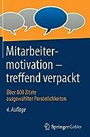 Mitarbeitermotivation – treffend verpackt: Ueber 800 Zitate ausgewaehlter Persoenlichkeiten
