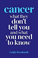 Cancer: What they don't tell you and what you need to know