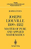Joseph Liouville 1809–1882: Master of Pure and Applied Mathematics (Studies in the History of Mathematics and Physical Sciences (15))