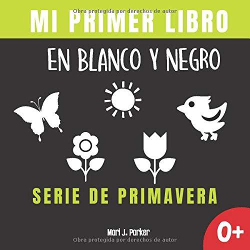 Mi Primer Libro En Blanco Y Negro - Serie De Primavera: Regalo para recién nacidos. Libro contrastante con ilustraciones para estimular al bebé. ... a 12 meses. (Educación sensorial para bebés)