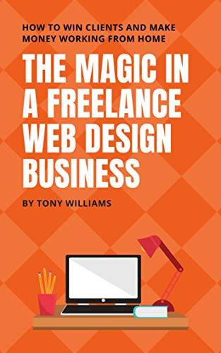 The Magic In A Freelance Web Design Business: How To Win Clients And Make Money Working From Home (English Edition)