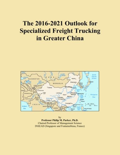 The 2016-2021 Outlook for Specialized Freight Trucking in Greater China
