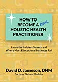 How to Become a REAL Holistic Health Practitioner: Learn the Insider's Secrets and Where Most Educational Institutes Fail