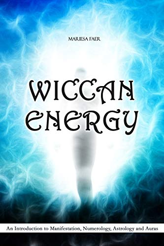 Wiccan Energy: An Introduction to Manifestation, Numerology, Astrology and Auras