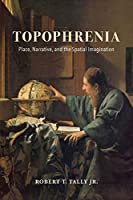 Topophrenia: Place, Narrative, and the Spatial Imagination (The Spatial Humanities)