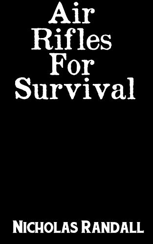 Air Rifles For Survival: The Ultimate Step-By-Step Guide On How To Choose A High Quality Air Pellet Rifle For Survival and the Best Models For You To Consider