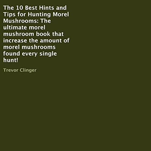 The 10 Best Hints and Tips for Hunting Morel Mushrooms audiobook cover art