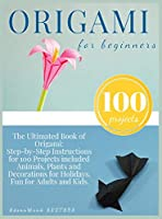 Origami for Beginners: Origami Kit for 100 Step by Step Projects About Animals, Plants, Parties and Much More. Fun for Adults and Kids