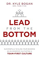 Lead from the Bottom: Successfully Scaling Your Business As an Owner but Cultivating a Team-first Culture